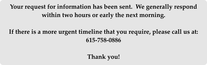 Your request for information has been sent.  We generally respond within two hours or early the next morning.  If there is a more urgent timeline that you require, please call us at: 615-758-0886  Thank you!